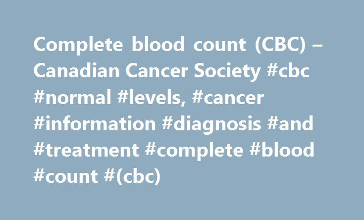 Complete blood count (CBC) – Canadian Cancer Society #cbc #normal #levels, #cancer #information #diagnosis #and #treatment #complete #blood #count #(cbc) http://ohio.nef2.com/complete-blood-count-cbc-canadian-cancer-society-cbc-normal-levels-cancer-information-diagnosis-and-treatment-complete-blood-count-cbc/  # Complete blood count (CBC) A complete blood count (CBC) is a blood test that measures the number and quality of red blood cells red blood cells A type of blood cell that carries…