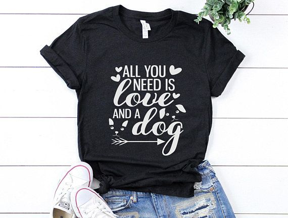 All You Need Is Love And A Dog Shirt Dog Lover Mom Shirt Mother