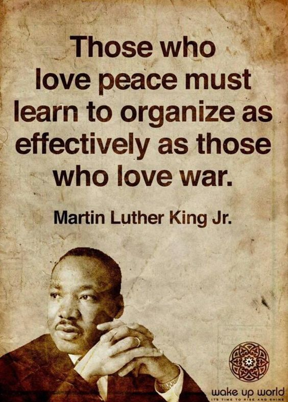 Those how love peace must learn to organize as effectively as those who love war…