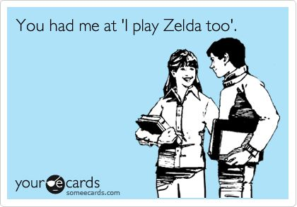 """You had me at 'I play Zelda too'"". <3 (April 2012) ▲▲▲ Some true love words for every The Legend of Zelda fans! Nearly 300 of us already agreed to that!"