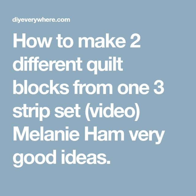 How to make 2 different quilt blocks from one 3 strip set (video) Melanie Ham very good ideas.