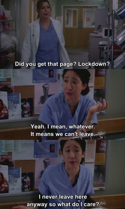 Meredith: Did you get the page? Lockdown? Cristina: Yeah. I mean, whatever. It means we can't leave. I never leave here anyway so what do I care? Grey's Anatomy quotes