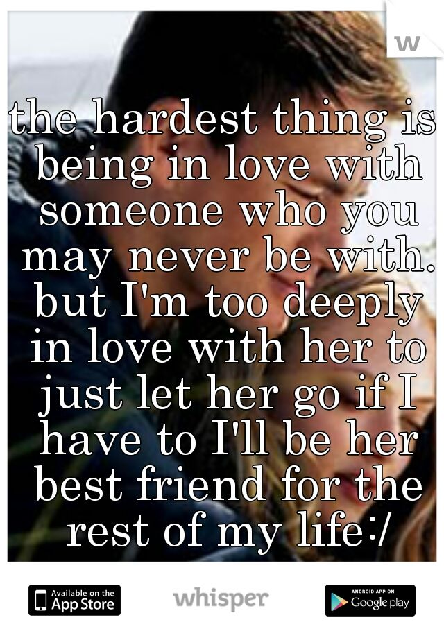 the hardest thing is being in love with someone who you may never be with. but I'm too deeply in love with her to just let her go if I have to I'll be her best friend for the rest of my life:/