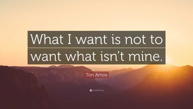 "Tori Amos Quote: ""What I want is not to want what isn't mine."""