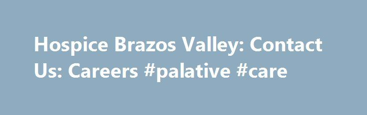 Hospice Brazos Valley: Contact Us: Careers #palative #care http://hotel.nef2.com/hospice-brazos-valley-contact-us-careers-palative-care/  #hospice of the valley jobs # Contact Us Career Opportunities Our policy is to provide equal employment opportunities to all applicants and employees in all aspects of employment without regard to race, color, religion, sex, age, national origin, ancestry, nationality, creed, citizenship, alienage, marital or domestic partnership or civil union status…