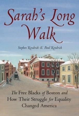 Sarahs Long Walk The Free Blacks Of Boston And How Their Struggle For Equality Changed America By Stephen Kendrick Paul True Story About