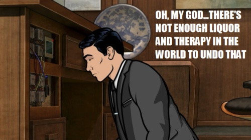 Oh, my god ... there's not enough liquor and therapy in the world to undo that. #archer