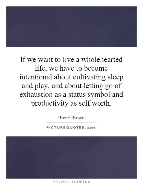 If we want to live a wholehearted life, we have to become intentional about cultivating sleep and play, and about letting go of exhaustion as a status symbol and productivity as self worth. #PictureQuotes