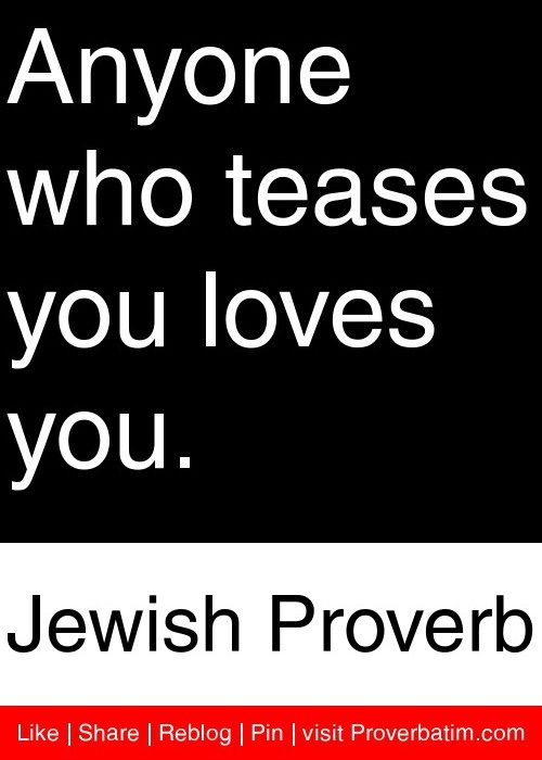 Anyone who teases you loves you. - Jewish Proverb #proverbs #quotes   This one is for all of you, who have suffered my teasings.  Now you finally know where I'm coming from.  I don't tease with people I don't like.
