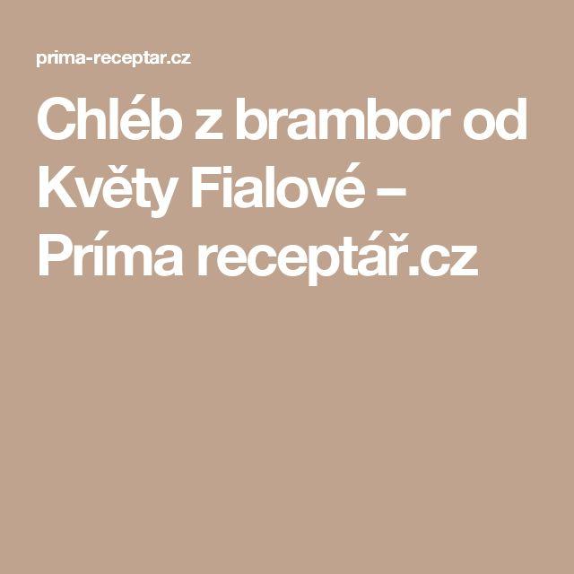 Chléb z brambor od Květy Fialové – Príma receptář.cz