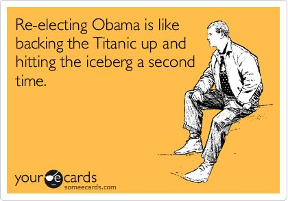 Re-electing Obama is like backing the Titanic up and hitting the iceberg a second time.: Amenities, America, Funny But True, Accur, Well Said, Ecards, Analog, Sour, So Funny