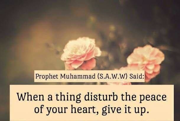 When a thing disturb the peace of your heart, give it up. - Prophet Muhammad (S.A.W.W.)