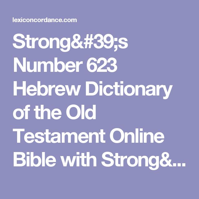 Strong's Number 623 Hebrew Dictionary of the Old Testament Online Bible with Strong's Exhaustive Concordance, Brown Driver Briggs Lexicon, Etymology, Translations Definitions Meanings & Key Word Studies - Lexiconcordance.com