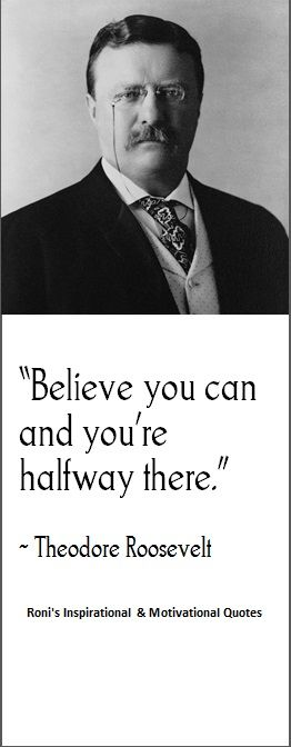 """Believe you can and you're halfway there"" (~ Theodore Roosevelt)  