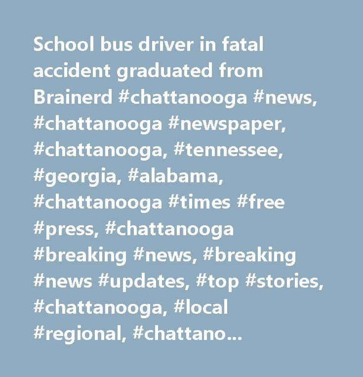 School bus driver in fatal accident graduated from Brainerd #chattanooga #news, #chattanooga #newspaper, #chattanooga, #tennessee, #georgia, #alabama, #chattanooga #times #free #press, #chattanooga #breaking #news, #breaking #news #updates, #top #stories, #chattanooga, #local #regional, #chattanooga #sports, #chattanooga #local #sports, #chattanooga #preps, #chattanooga #life, #chattanooga #business, #chattanooga #local #business, #national, #international, #chattanooga #local #news…