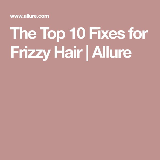 The Top 10 Fixes for Frizzy Hair | Allure