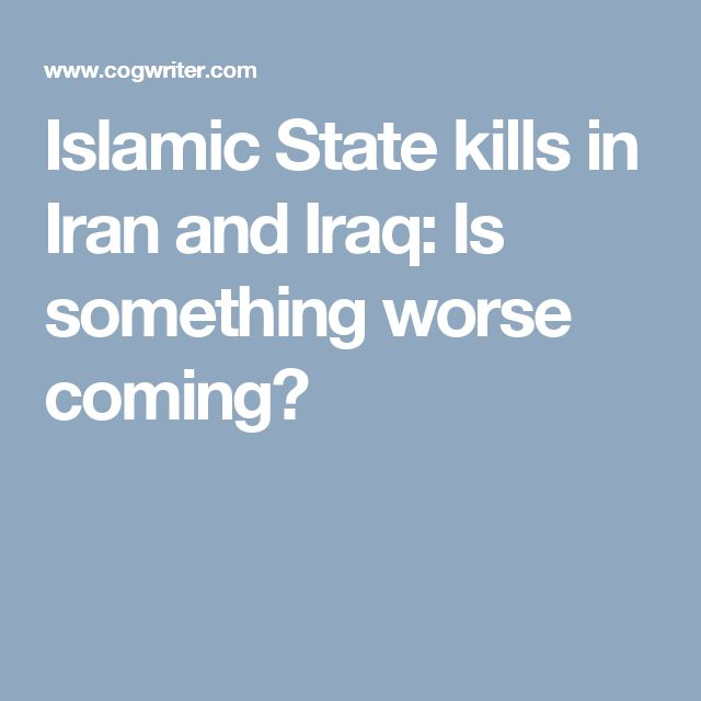 Islamic State kills in Iran and Iraq: Is something worse coming?