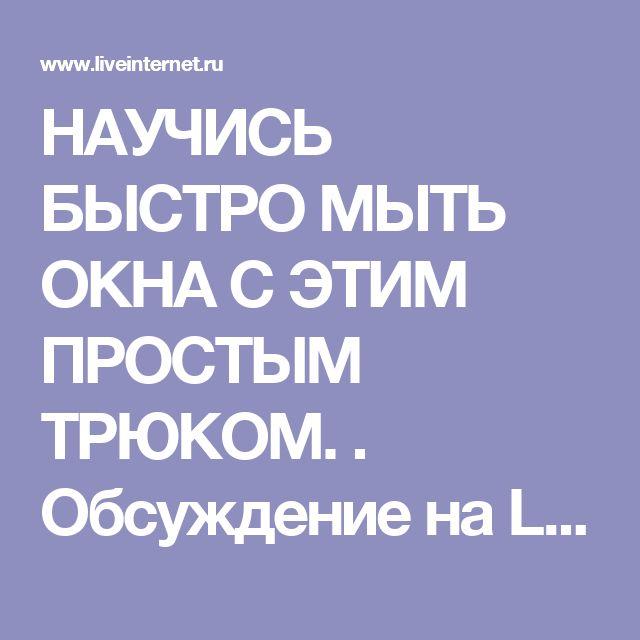 НАУЧИСЬ БЫСТРО МЫТЬ ОКНА С ЭТИМ ПРОСТЫМ ТРЮКОМ. . Обсуждение на LiveInternet - Российский Сервис Онлайн-Дневников