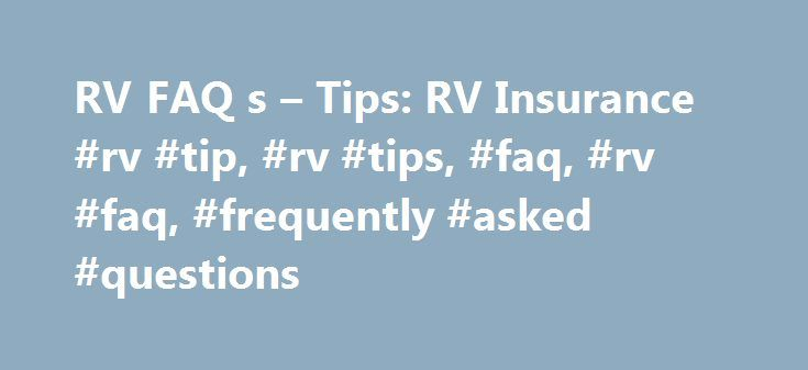 RV FAQ s – Tips: RV Insurance #rv #tip, #rv #tips, #faq, #rv #faq, #frequently #asked #questions http://illinois.nef2.com/rv-faq-s-tips-rv-insurance-rv-tip-rv-tips-faq-rv-faq-frequently-asked-questions/  # RV FAQ's Tips: RV Insurance Which company offers the best RV insurance? In our first two years of living as fulltimers, we have thoroughly researched RV insurance options twice. Based on this experience, we feel that it is not possible to make a set recommendation on which company has..