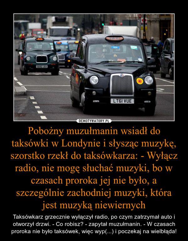 Pobożny muzułmanin wsiadł do taksówki w Londynie i słysząc muzykę, szorstko rzekł do taksówkarza: - Wyłącz radio, nie mogę słuchać muzyki, bo w czasach proroka jej nie było, a szczególnie zachodniej muzyki, która jest muzyką niewiernych – Taksówkarz grzecznie wyłączył radio, po czym zatrzymał auto i otworzył drzwi. - Co robisz? - zapytał muzułmanin. - W czasach proroka nie było taksówek, więc wyp(...) i poczekaj na wielbłąda!