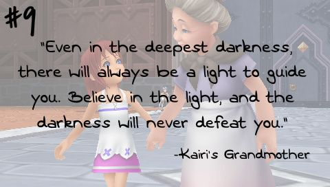 """Even in the deepest darkness, there will always be a light to guide you. Believe in the light, and the darkness will never defeat you."" -Kairi's Grandmother"