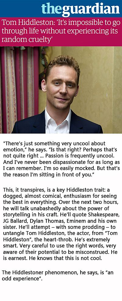 The Guardian: Tom Hiddleston: 'It's impossible to go through life without experiencing its random cruelty'. Link: http://www.theguardian.com/film/2015/oct/08/tom-hiddleston-interview-crimson-peak