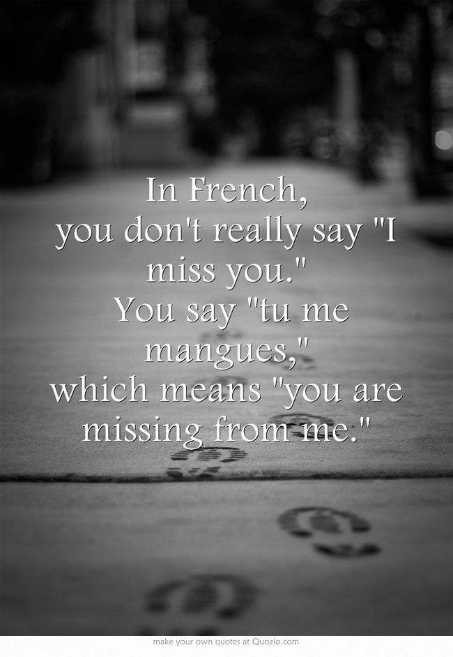 In French, you don't really say I miss you. You say tu me mangues, which means you are missing from me.