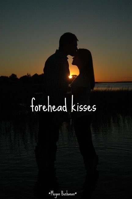 Forehead kisses...he gives me them all the time.