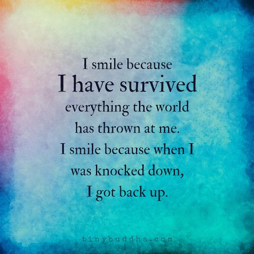 I smile because I have survived everything the world has thrown at me. I smile because when I was knocked down, I got back up.