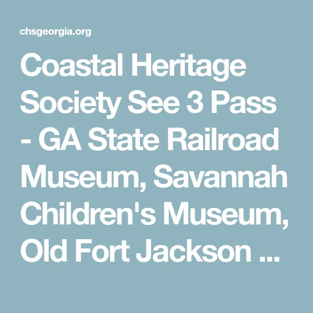 Coastal Heritage Society See 3 Pass - GA State Railroad Museum, Savannah Children's Museum, Old Fort Jackson  http://chsgeorgia.org/Savannah_Attractions/pdf/Discount%20combination%20ticket.pdf