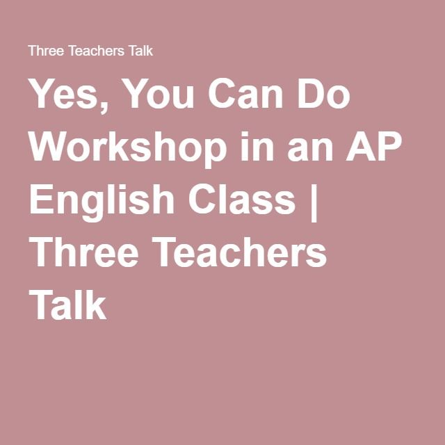 Yes, You Can Do Workshop in an AP English Class   Three Teachers Talk