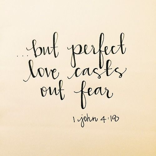 """1 John 4:18 """"Perfect love casts out fear."""" One of my fav passages in Scripture...when I become afraid, I realize that I rely on my fear and on myself, not on Him. I am not yet perfected in love."""