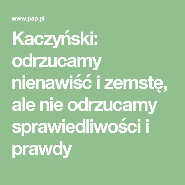 Musimy iść drogą inną niż droga nienawiści, czy zemsty - to odrzucamy, ale nie odrzucamy sprawiedliwości, prawdy i dzieła naprawy Rzeczpospolitej - powiedział w poniedziałek prezes PiS Jarosław Kaczyński. Dodał, że prawda o katastrofie smoleńskiej w niemałej mierze została już pokazana.