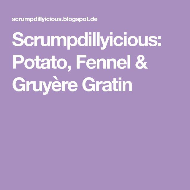 Scrumpdillyicious: Potato, Fennel & Gruyère Gratin