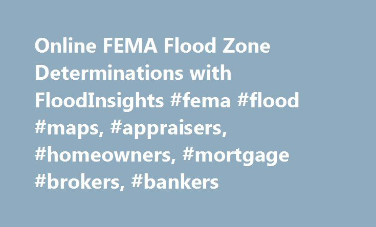 Online FEMA Flood Zone Determinations with FloodInsights #fema #flood #maps, #appraisers, #homeowners, #mortgage #brokers, #bankers http://virginia.nef2.com/online-fema-flood-zone-determinations-with-floodinsights-fema-flood-maps-appraisers-homeowners-mortgage-brokers-bankers/  Online Flood Determination and Sinkhole Reports CoreLogic ® FloodInsights is a self-service web platform that offers Guaranteed Flood Determinations for Insurance Agents participating in the National Flood Insurance…