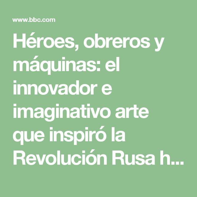 Héroes, obreros y máquinas: el innovador e imaginativo arte que inspiró la Revolución Rusa hace 100 años - BBC Mundo