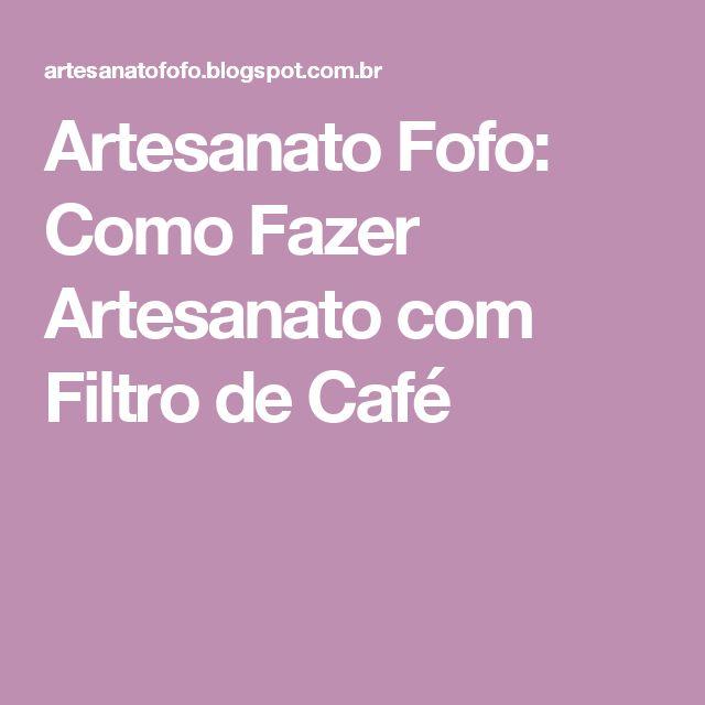 Artesanato Fofo: Como Fazer Artesanato com Filtro de Café