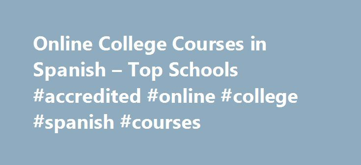 Online College Courses in Spanish – Top Schools #accredited #online #college #spanish #courses http://france.nef2.com/online-college-courses-in-spanish-top-schools-accredited-online-college-spanish-courses/  # The Online Course Finder Available Online Courses Online Coursesby Subject Online Coursesby State University Spanish Courses Available Online Most undergraduate degree programs will require students to take at least two semesters of a foreign language as a prerequisite for earning…