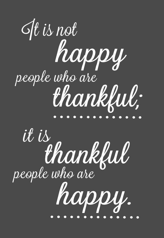 It is not happy people who are thankful; it is thankful people who are happy. LOVE this quote! Free download in several colors. { lilluna.com }