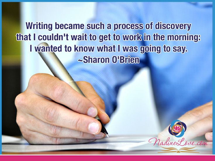 Writing became such a process of discovery that I couldn't wait to get to work in the morning:  I wanted to know what I was going to say.  ~Sharon O'Brien www.NadineLove.com