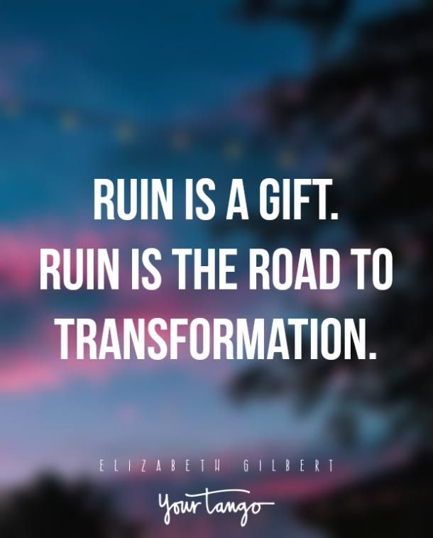"""Ruin is a gift. Ruin is the road to transformation.""— Elizabeth Gilbert"