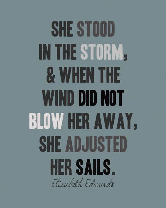 """""""She stood in the storm, and when the wind did not blow her away, she adjusted her sails."""" - Elizabeth Edwards"""