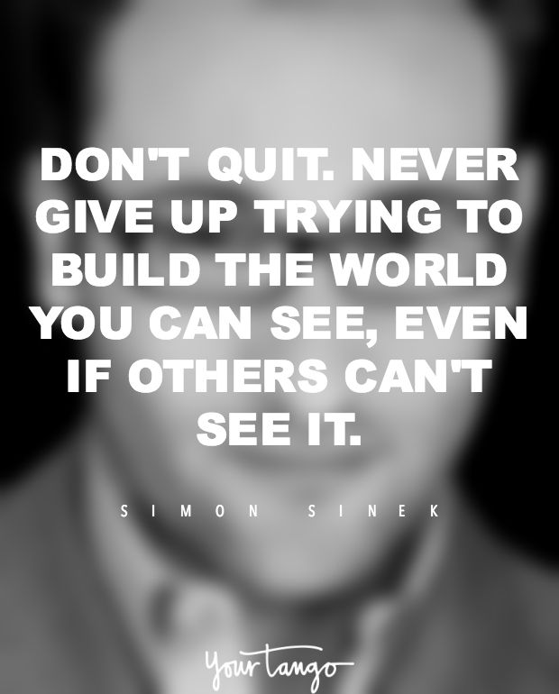 """Don't quit. Never give up trying to build the world you can see, even if others can't see it."" —​ Simon Sinek"