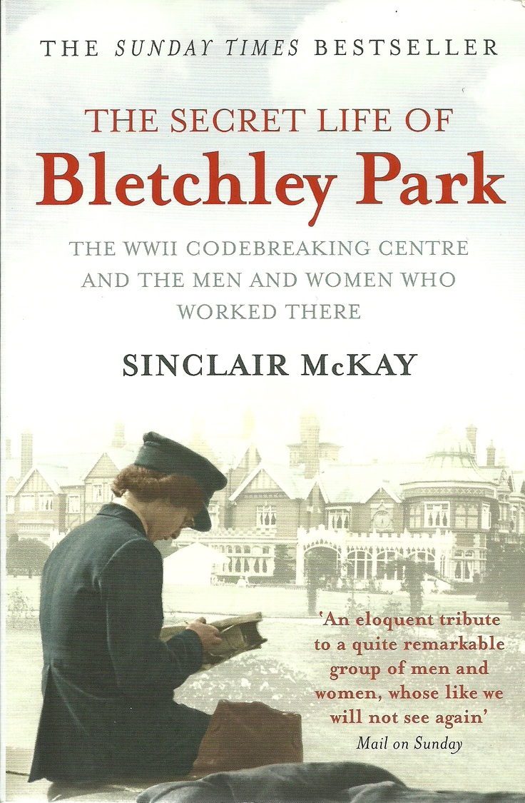 The Secret Life of Bletchley Park ~ The WWII Codebreaking Centre and the Men and Women who worked there: Sinclair McKay.