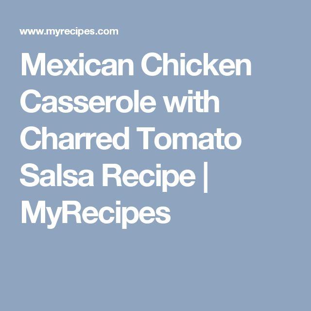Mexican Chicken Casserole with Charred Tomato Salsa Recipe | MyRecipes