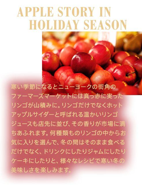 APPLE STORY IN HOLIDAY SEASON 寒い季節になるとニューヨークの街角のファーマーズマーケットには真っ赤に実ったリンゴが山積みに。リンゴだけでなくホットアップルサイダーと呼ばれる温かいリンゴジュースも店先に並び、その香りが市場に満ちあふれます。何種類ものリンゴの中からお気に入りを選んで、冬の間はそのまま食べるだけでなく、ドリンクにしたりジャムにしたりケーキにしたりと、様々なレシピで寒い冬の美味しさを楽しみます。