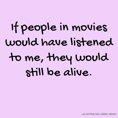 If people in movies would have listened to me, they would still be alive. #lolsotrue #lol #funny