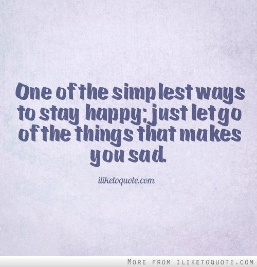 One of the simplest ways to stay happy; just let go of the things that makes you sad. #happiness #quotes #sayings