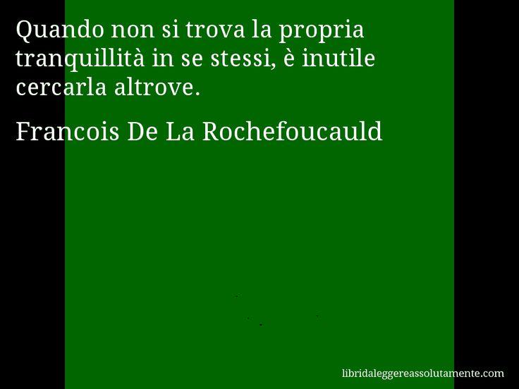 Aforisma di Francois De La Rochefoucauld , Quando non si trova la propria tranquillità in se stessi, è inutile cercarla altrove.