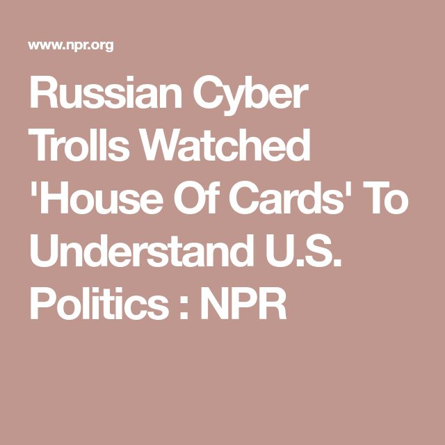 Russian Cyber Trolls Watched 'House Of Cards' To Understand U.S. Politics : NPR